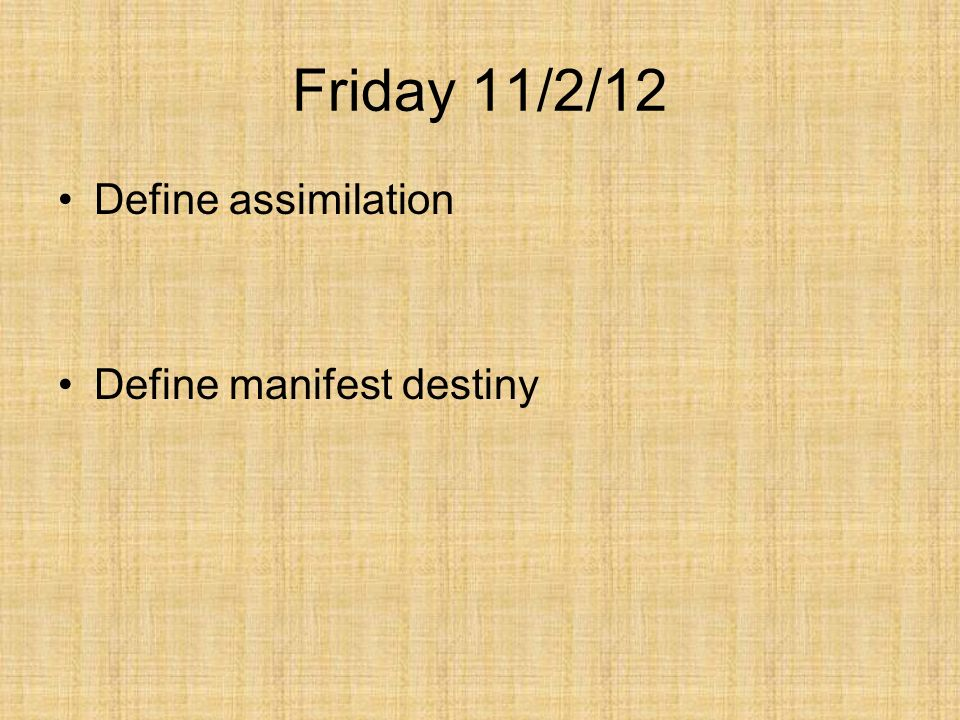 Friday 11/2/12 Define assimilation Define manifest destiny