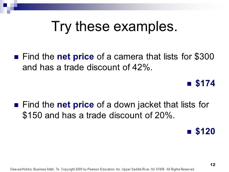 Try these examples. Find the net price of a camera that lists for $300 and has a trade discount of 42%.