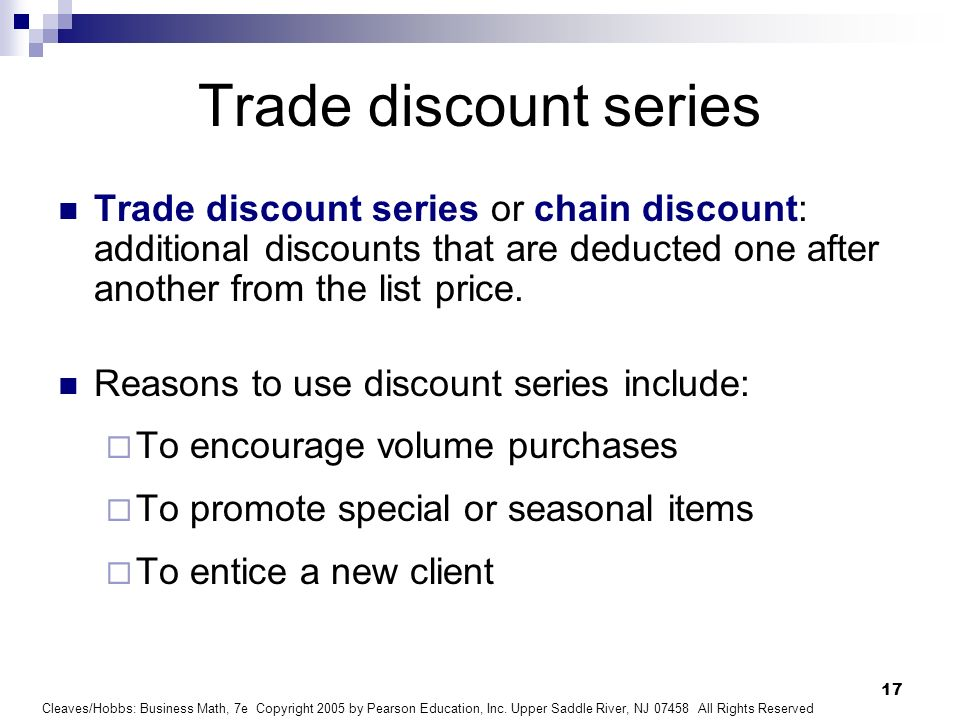 Trade discount series Trade discount series or chain discount: additional discounts that are deducted one after another from the list price.