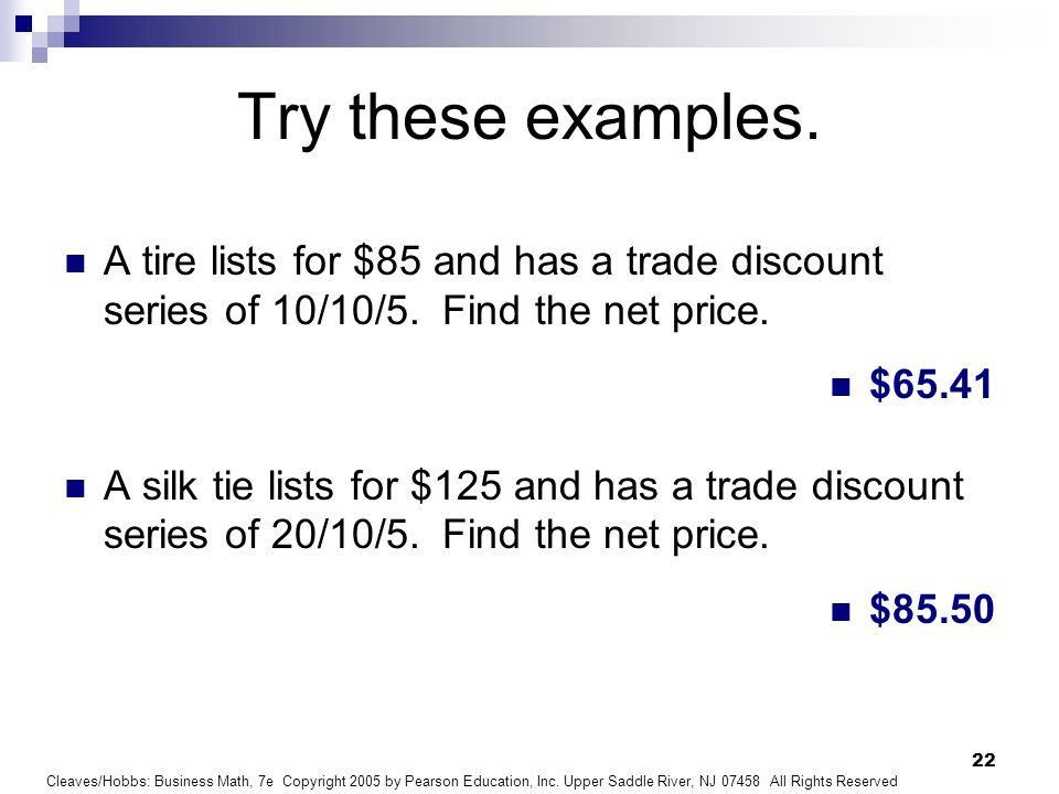Try these examples. A tire lists for $85 and has a trade discount series of 10/10/5. Find the net price.