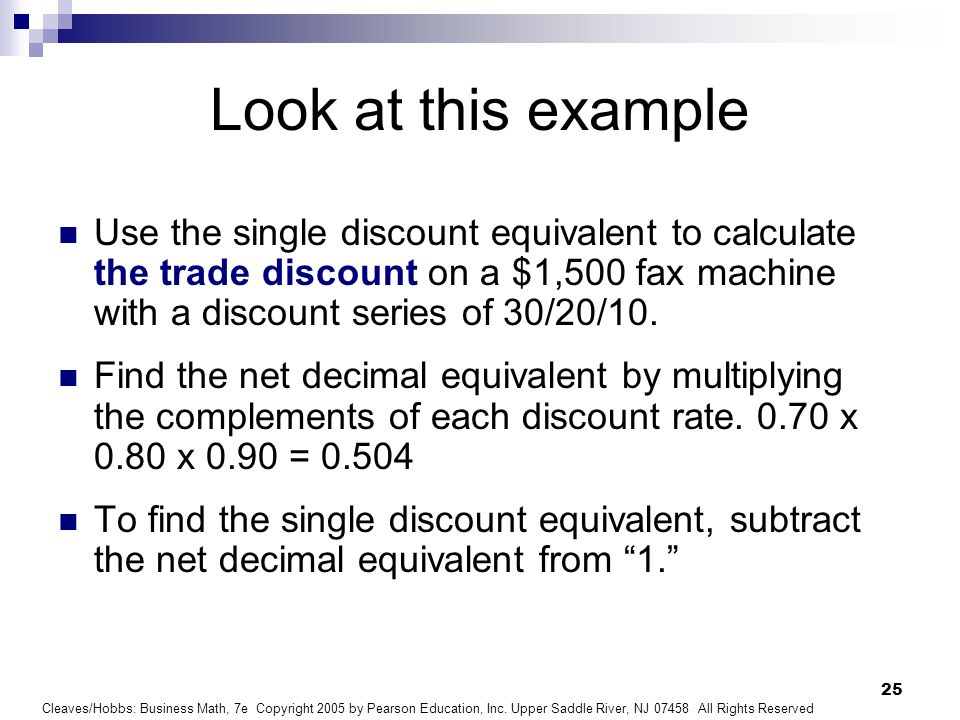 Look at this example Use the single discount equivalent to calculate the trade discount on a $1,500 fax machine with a discount series of 30/20/10.