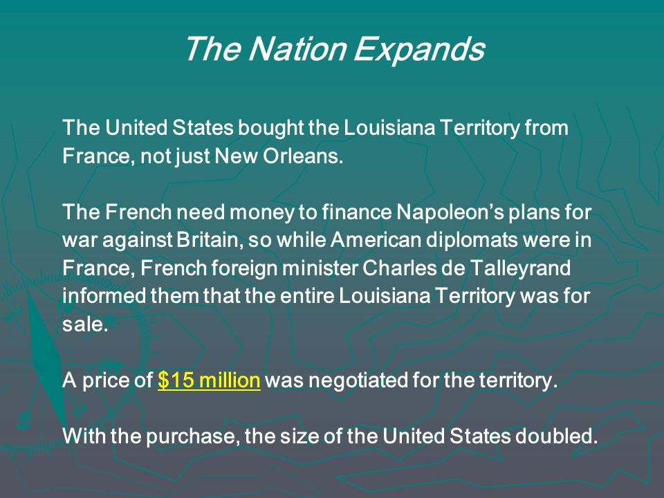 The Nation Expands The United States bought the Louisiana Territory from. France, not just New Orleans.
