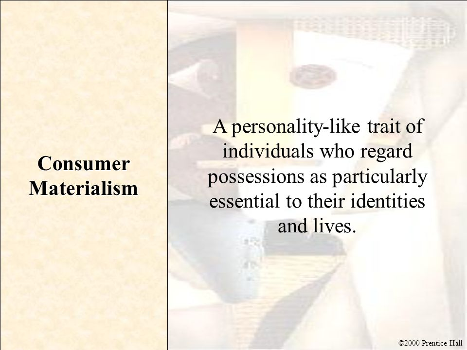 Consumer Materialism A personality-like trait of individuals who regard possessions as particularly essential to their identities and lives.