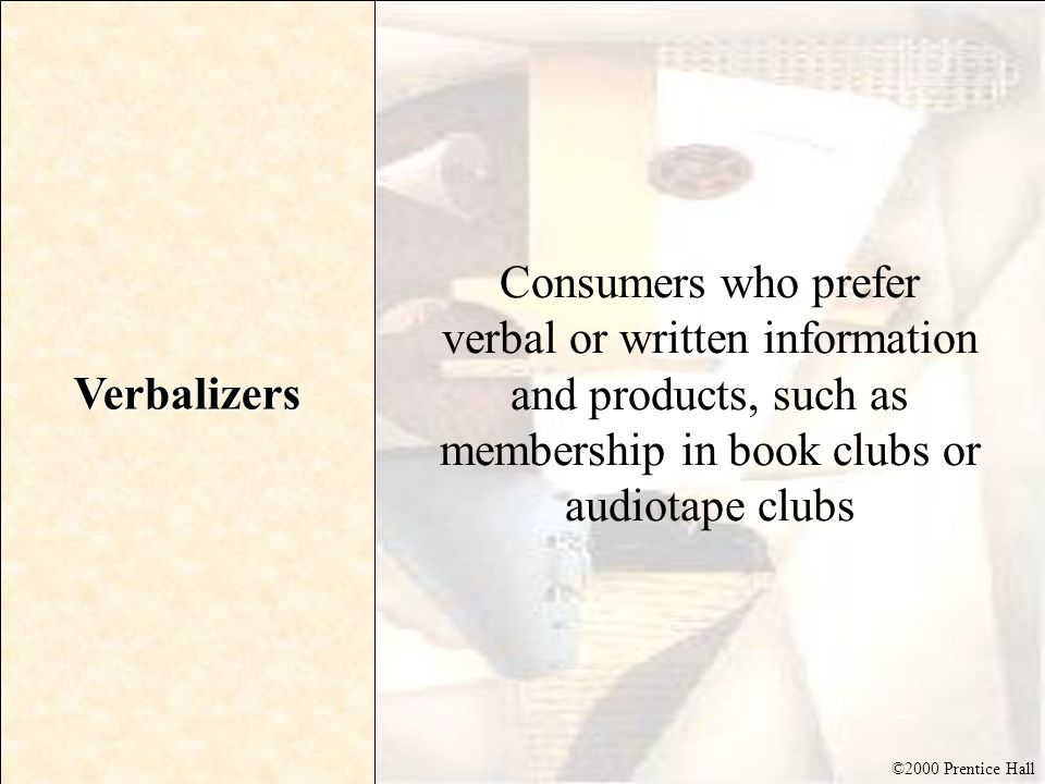 Verbalizers Consumers who prefer verbal or written information and products, such as membership in book clubs or audiotape clubs.