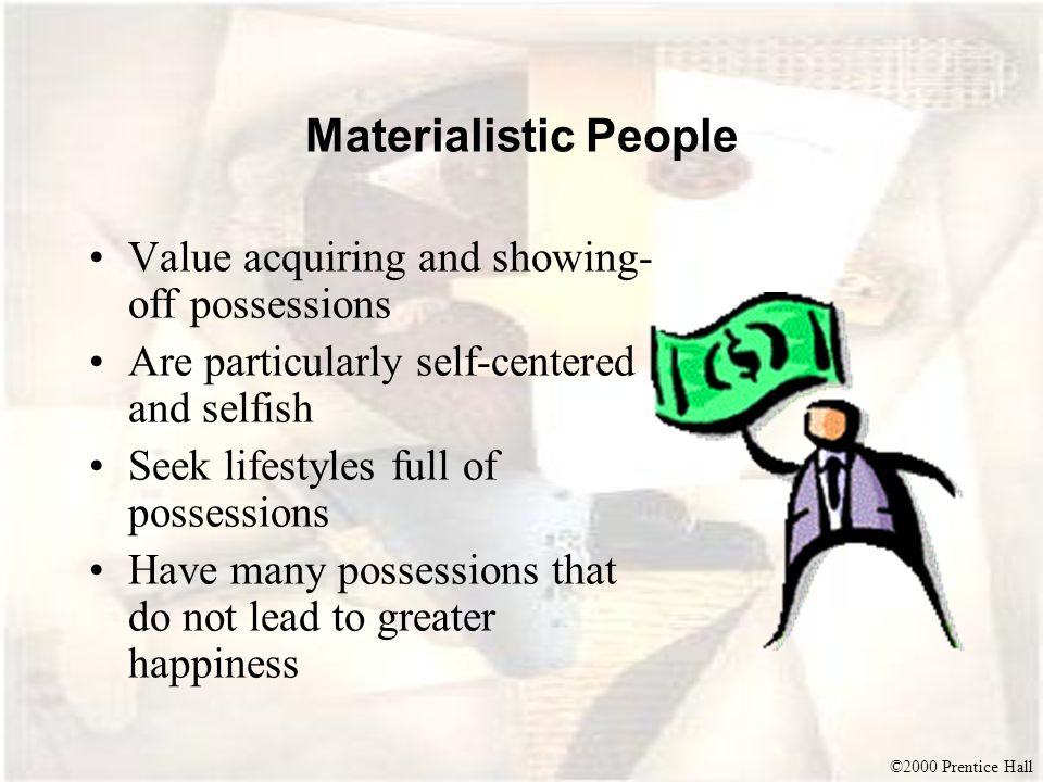 Materialistic People Value acquiring and showing-off possessions