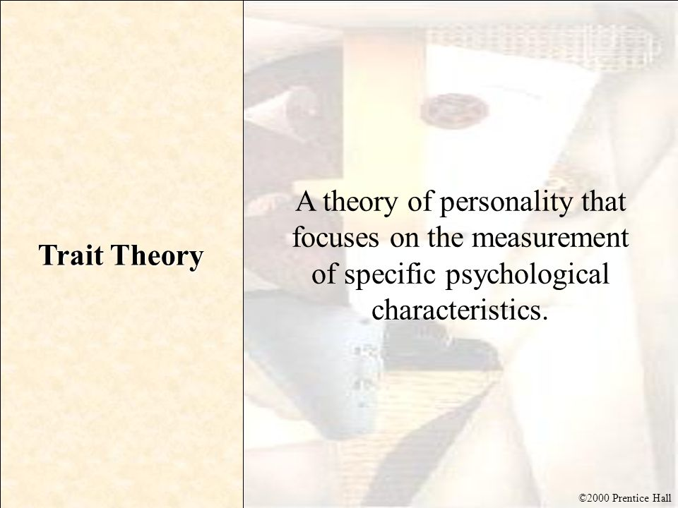 Trait Theory A theory of personality that focuses on the measurement of specific psychological characteristics.