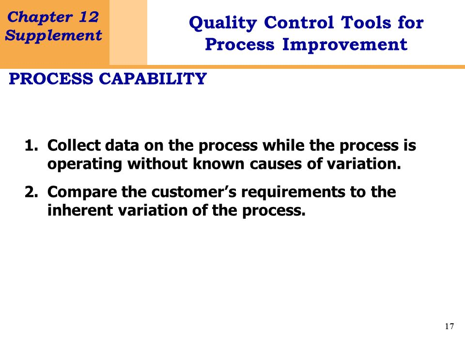 PROCESS CAPABILITY Collect data on the process while the process is operating without known causes of variation.