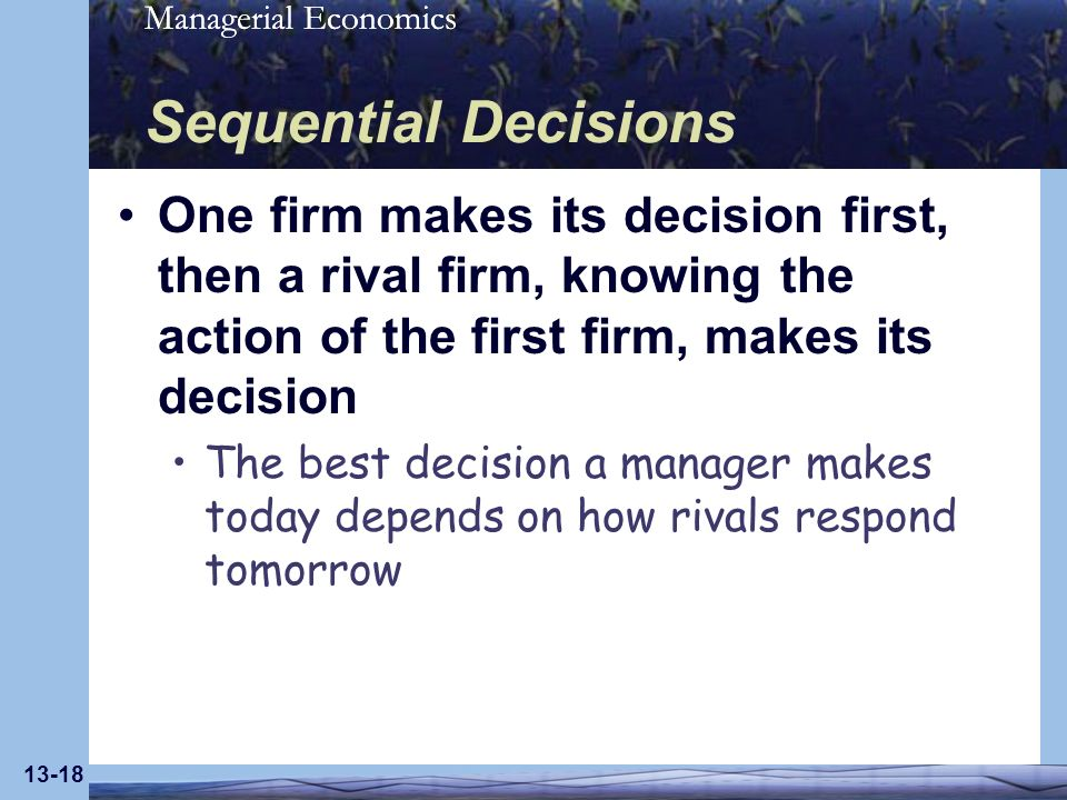 Sequential Decisions One firm makes its decision first, then a rival firm, knowing the action of the first firm, makes its decision.
