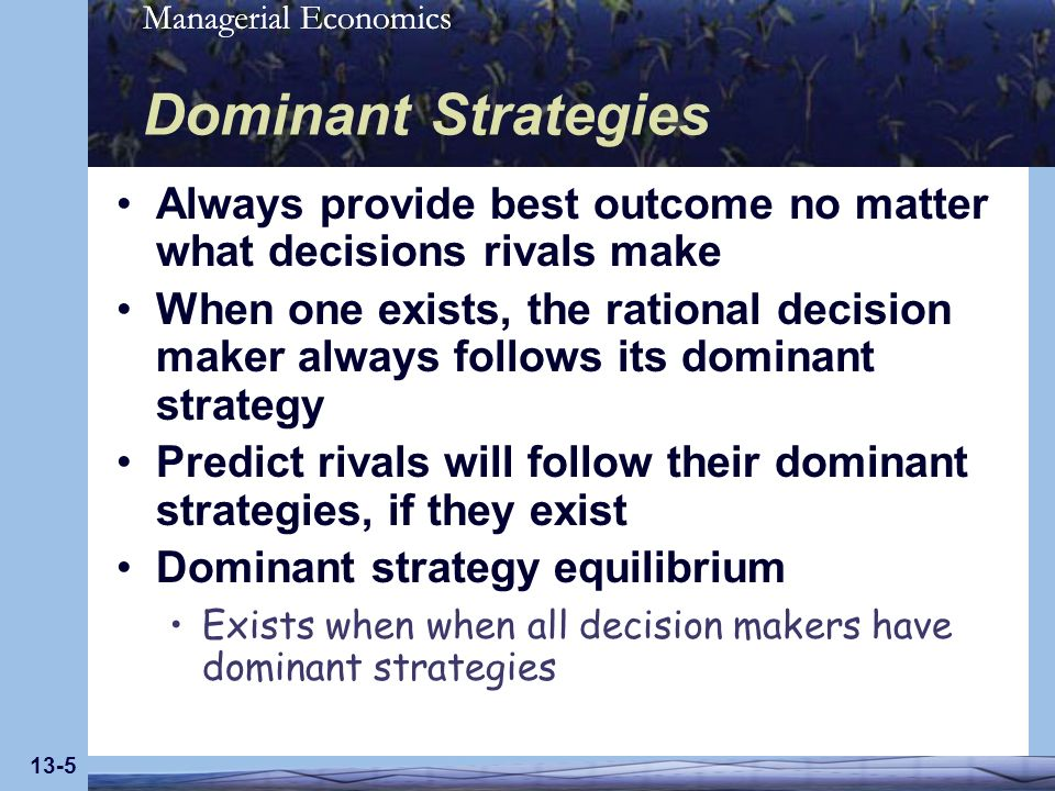 Dominant Strategies Always provide best outcome no matter what decisions rivals make.