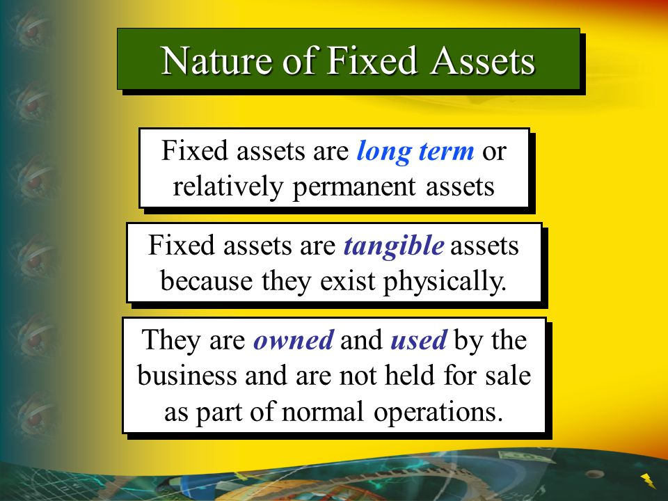 Nature of Fixed Assets Fixed assets are long term or relatively permanent assets. Fixed assets are tangible assets because they exist physically.