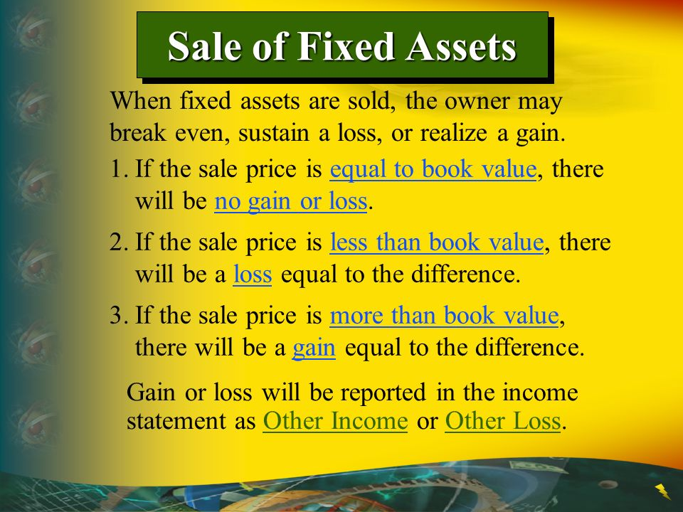 Sale of Fixed Assets When fixed assets are sold, the owner may break even, sustain a loss, or realize a gain.