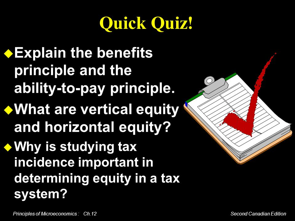 Quick Quiz! Explain the benefits principle and the ability-to-pay principle. What are vertical equity and horizontal equity