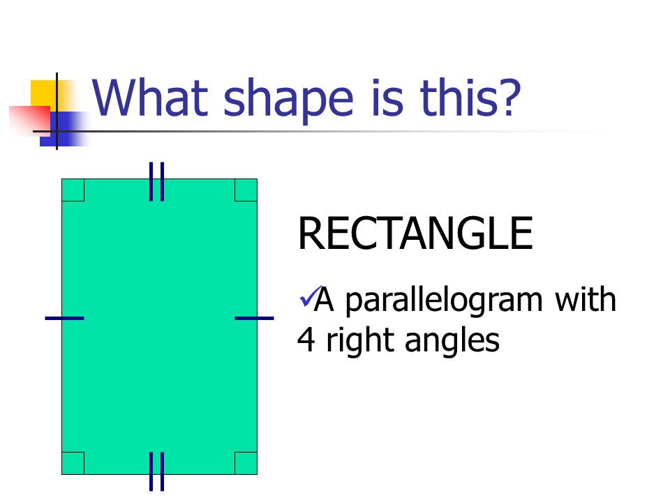 What shape is this RECTANGLE A parallelogram with 4 right angles