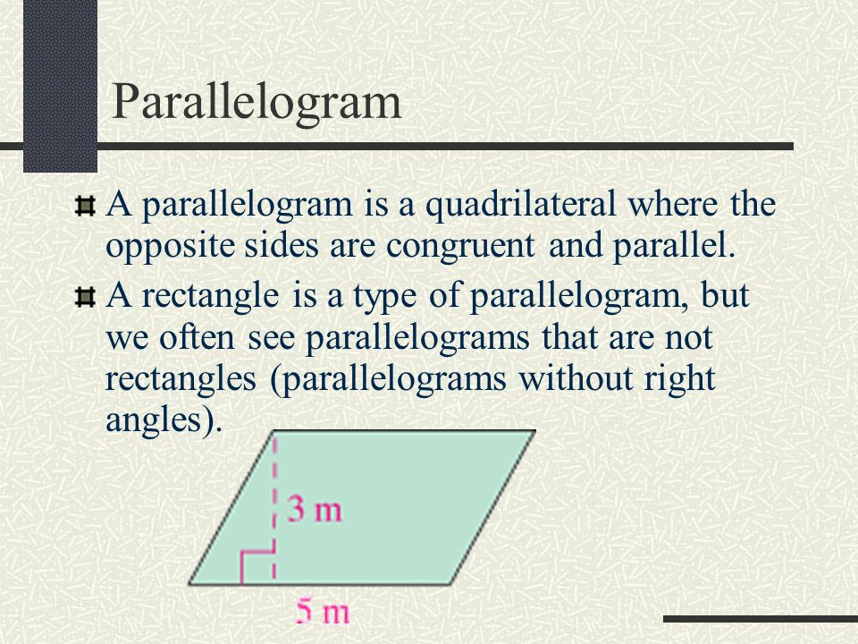 Parallelogram A parallelogram is a quadrilateral where the opposite sides are congruent and parallel.