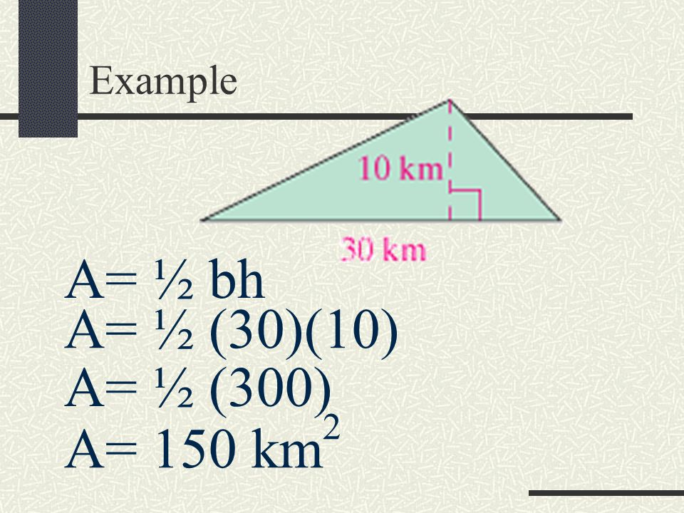 Example A= ½ bh A= ½ (30)(10) A= ½ (300) A= 150 km2