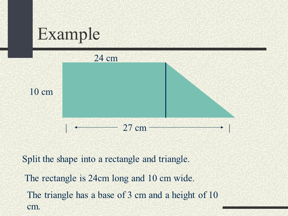Example 24 cm. 10 cm. | 27 cm | Split the shape into a rectangle and triangle. The rectangle is 24cm long and 10 cm wide.