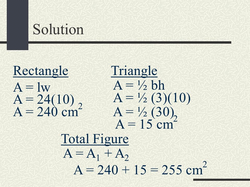 Solution Rectangle Triangle A = ½ bh A = lw A = ½ (3)(10) A = 24(10)