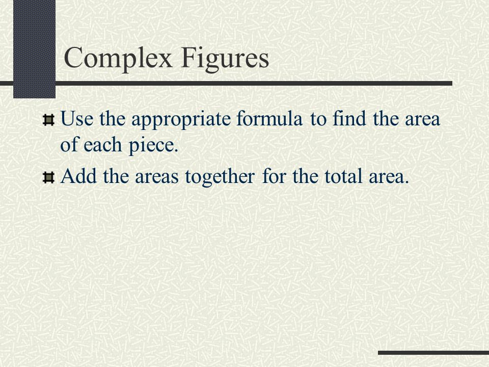Complex Figures Use the appropriate formula to find the area of each piece.