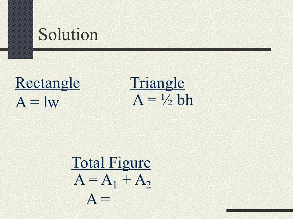 Solution Rectangle Triangle A = ½ bh A = lw Total Figure A = A1 + A2