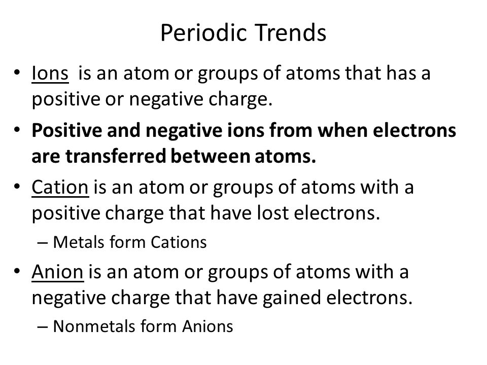 Periodic Trends Ions is an atom or groups of atoms that has a positive or negative charge.