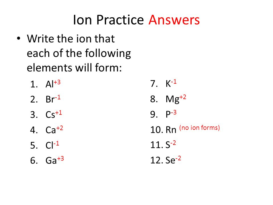 Ion Practice Answers Write the ion that each of the following elements will form: Al+3. K-1. Br-1.