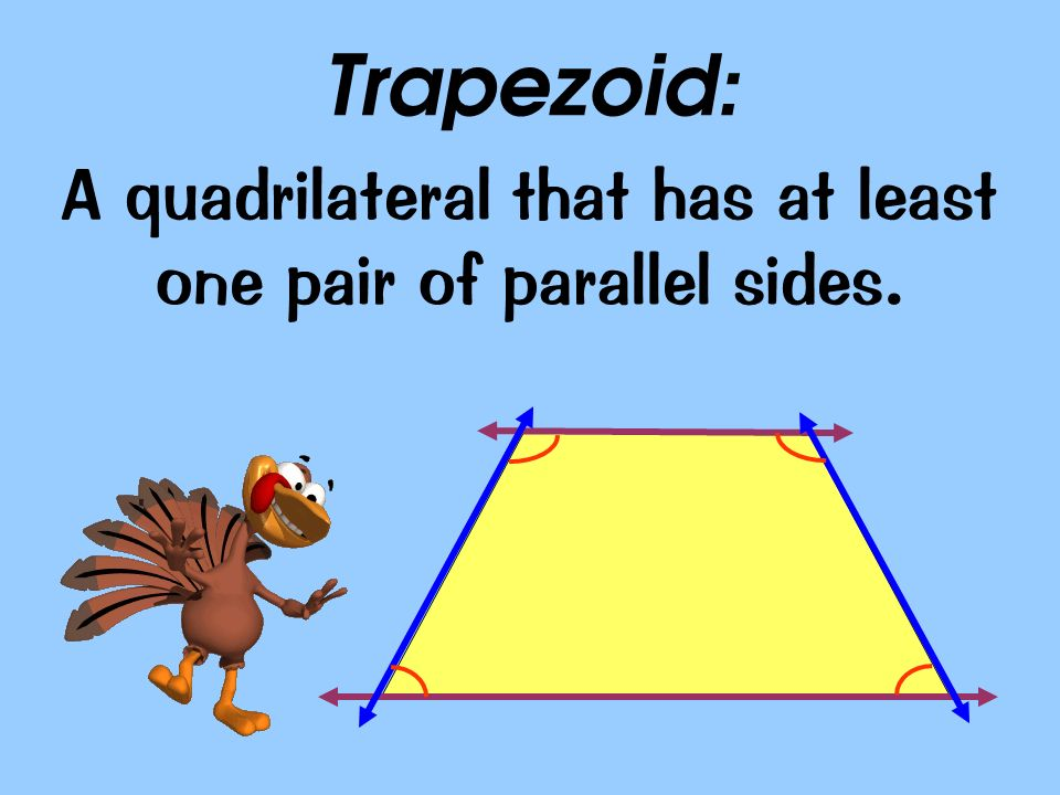 A quadrilateral that has at least one pair of parallel sides.