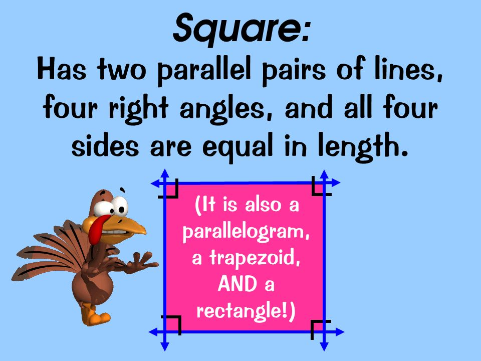 (It is also a parallelogram, a trapezoid, AND a rectangle!)