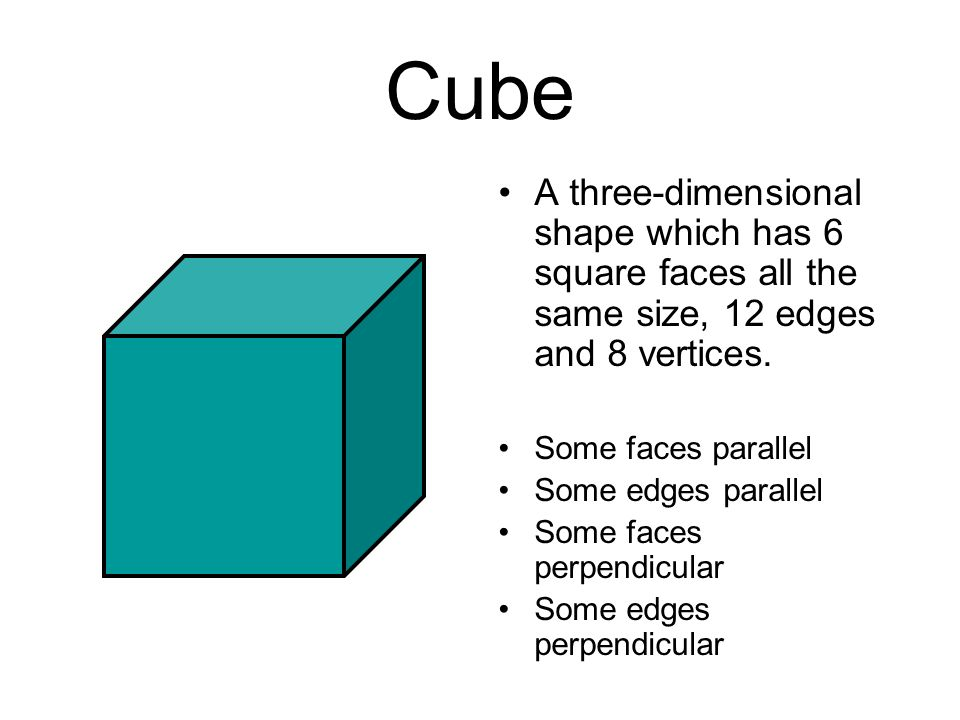 Cube A three-dimensional shape which has 6 square faces all the same size, 12 edges and 8 vertices.
