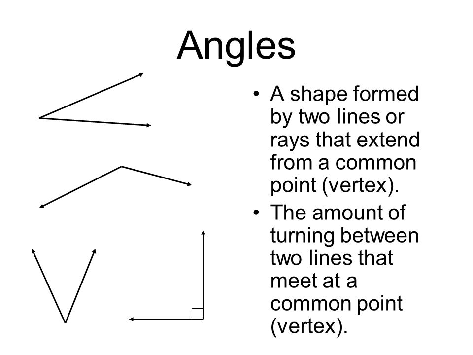Angles A shape formed by two lines or rays that extend from a common point (vertex).