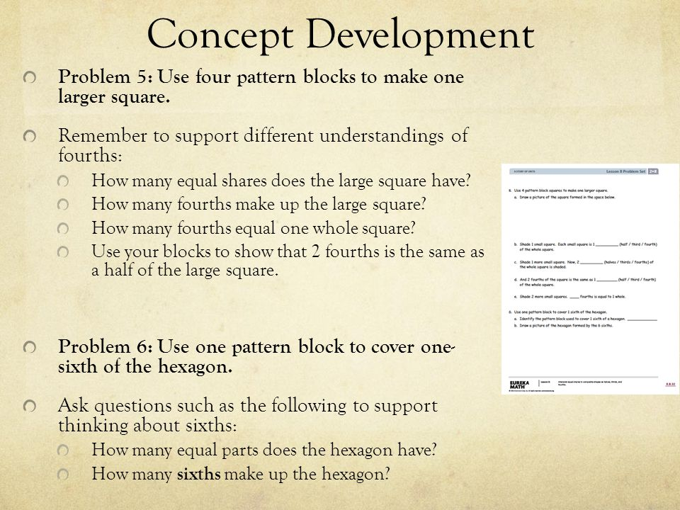 Concept Development Problem 5: Use four pattern blocks to make one larger square. Remember to support different understandings of fourths: