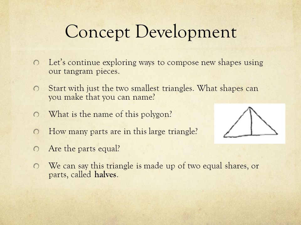 Concept Development Let's continue exploring ways to compose new shapes using our tangram pieces.