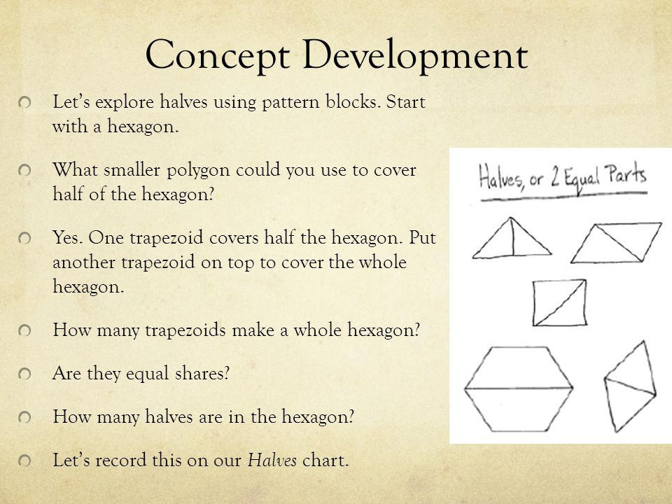 Concept Development Let's explore halves using pattern blocks. Start with a hexagon.