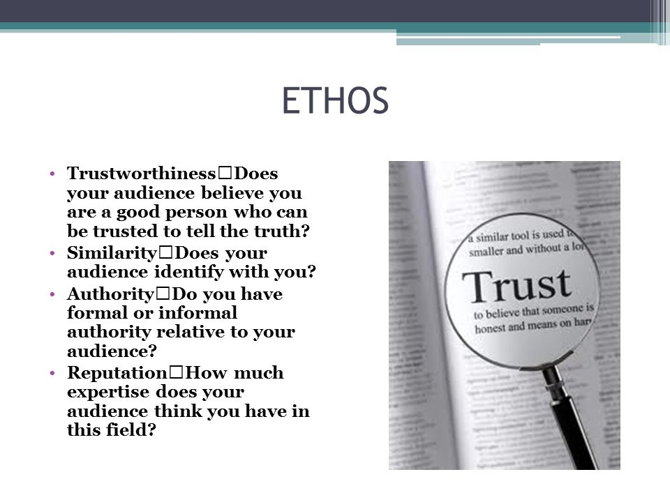 ETHOS Trustworthiness Does your audience believe you are a good person who can be trusted to tell the truth