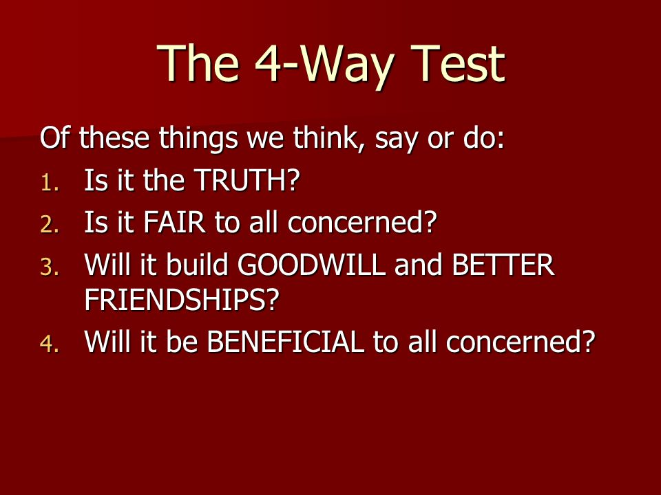 The 4-Way Test Of these things we think, say or do: Is it the TRUTH