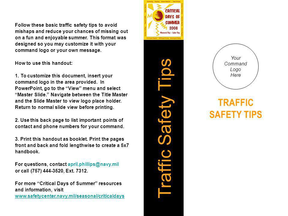Follow these basic traffic safety tips to avoid mishaps and reduce your chances of missing out on a fun and enjoyable summer. This format was designed so you may customize it with your command logo or your own message. How to use this handout: 1. To customize this document, insert your command logo in the area provided. In PowerPoint, go to the View menu and select Master Slide. Navigate between the Title Master and the Slide Master to view logo place holder. Return to normal slide view before printing. 2. Use this back page to list important points of contact and phone numbers for your command. 3. Print this handout as booklet. Print the pages front and back and fold lengthwise to create a 5x7 handbook. For questions, contact april.phillips@navy.mil or call (757) 444-3520, Ext. 7312. For more Critical Days of Summer resources and information, visit www.safetycenter.navy.mil/seasonal/criticaldays