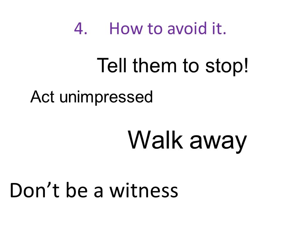 Walk away Don't be a witness Tell them to stop! 4. How to avoid it.