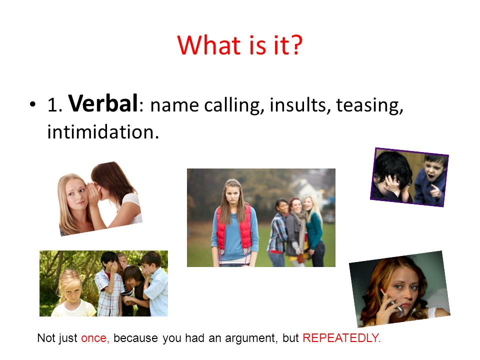 What is it 1. Verbal: name calling, insults, teasing, intimidation.