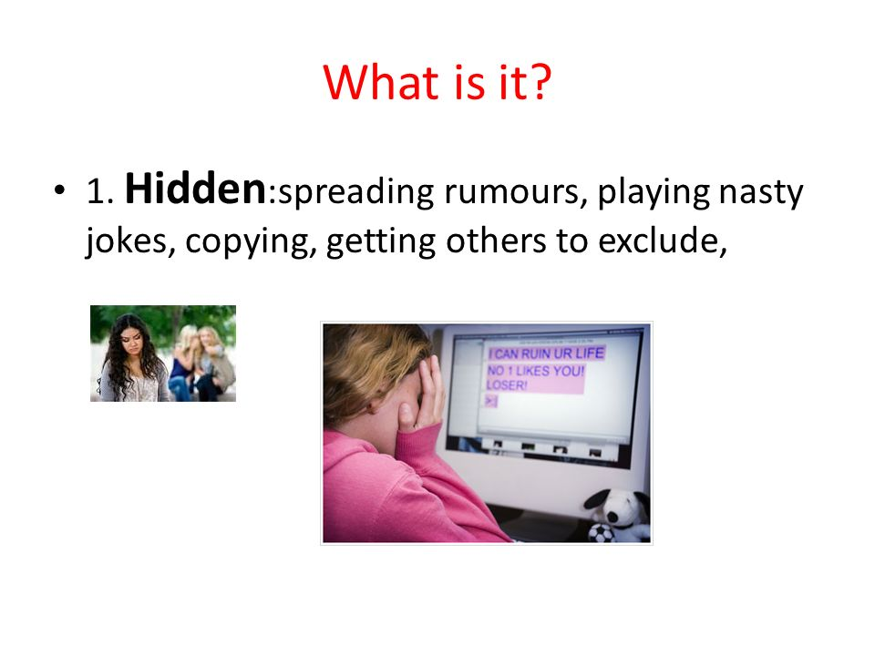 What is it 1. Hidden:spreading rumours, playing nasty jokes, copying, getting others to exclude,