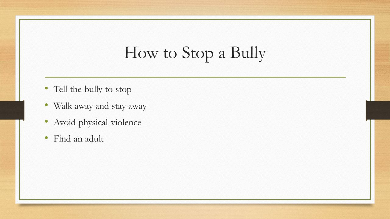 How to Stop a Bully Tell the bully to stop Walk away and stay away