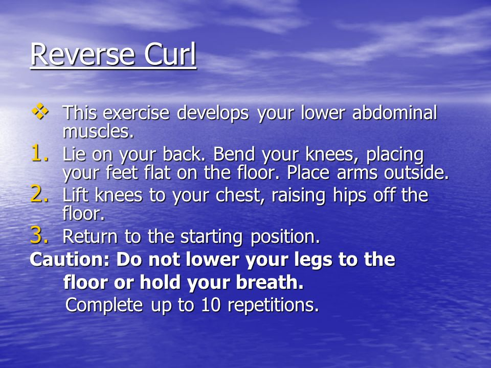 Reverse Curl This exercise develops your lower abdominal muscles.