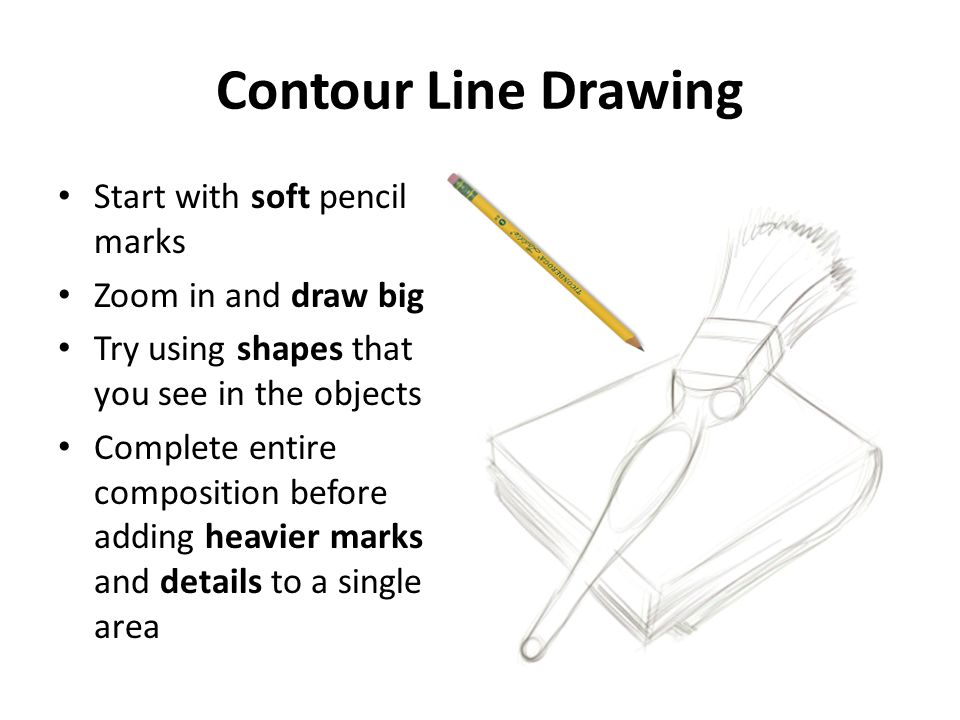 Contour Line Drawing Start with soft pencil marks Zoom in and draw big