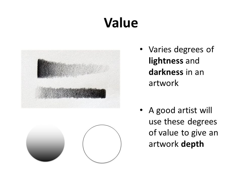 Value Varies degrees of lightness and darkness in an artwork