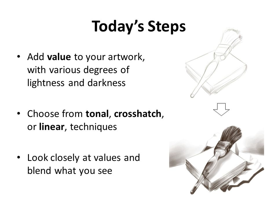 Today's Steps Add value to your artwork, with various degrees of lightness and darkness. Choose from tonal, crosshatch, or linear, techniques.