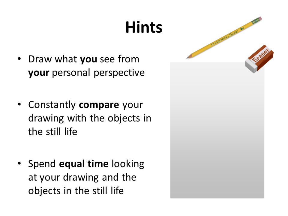Hints Draw what you see from your personal perspective