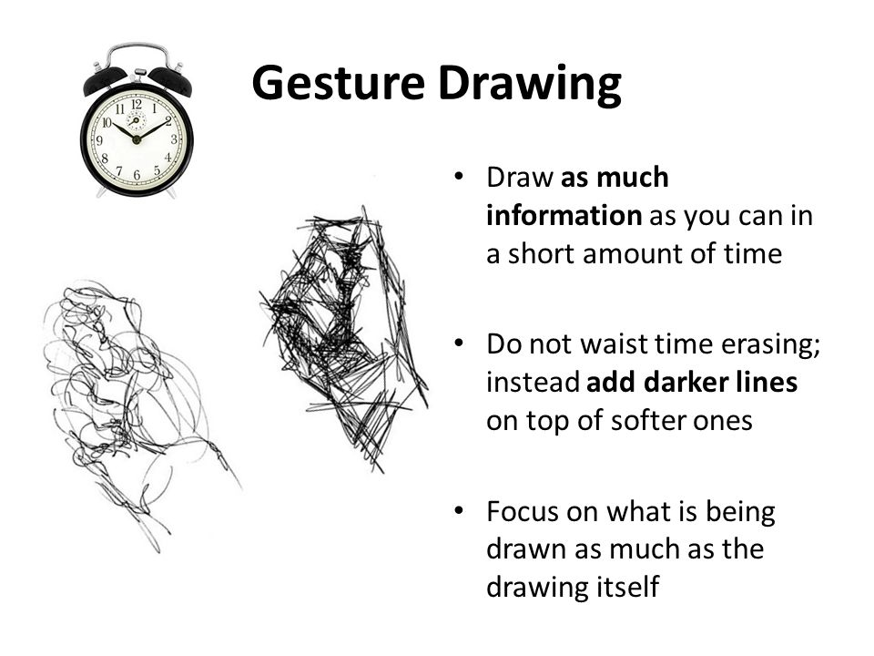 Gesture Drawing Draw as much information as you can in a short amount of time.