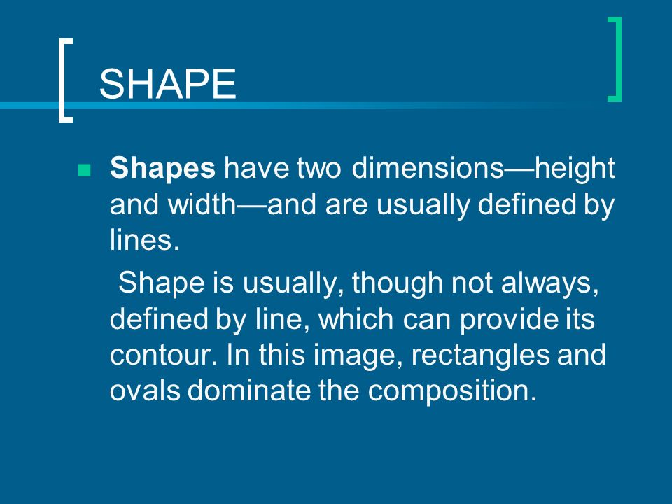 SHAPE Shapes have two dimensions—height and width—and are usually defined by lines.