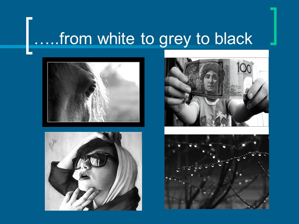 …..from white to grey to black