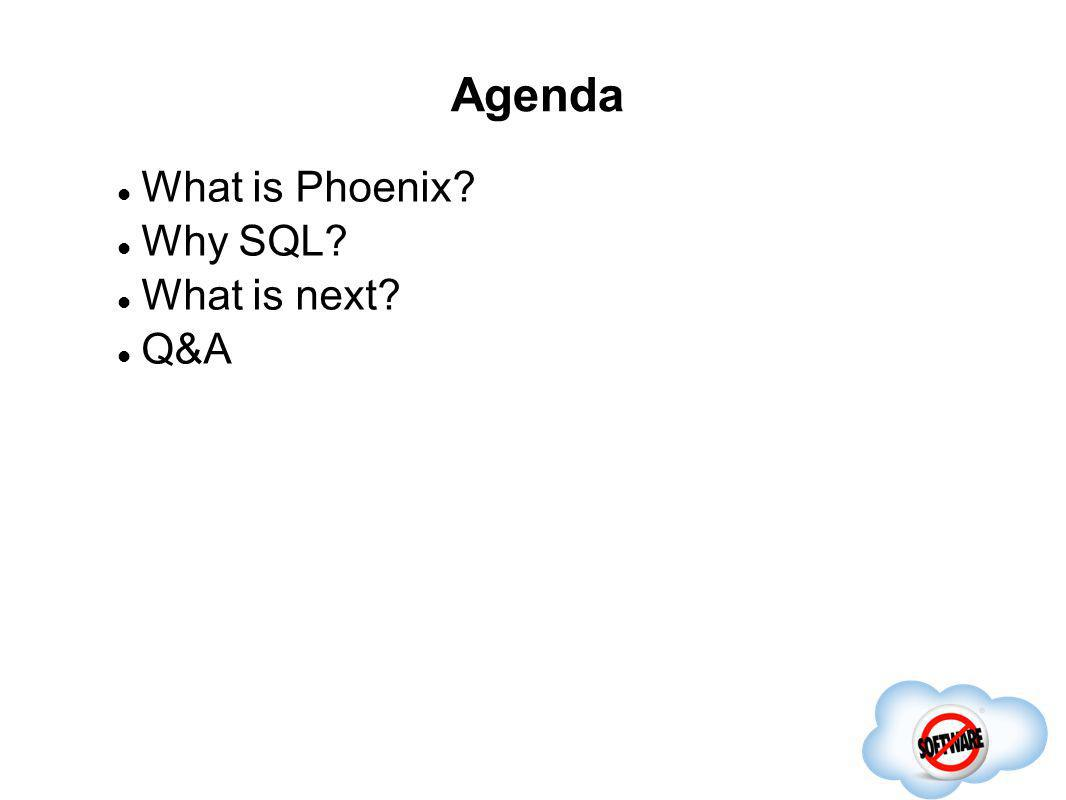 Agenda What is Phoenix Why SQL What is next Q&A Completed