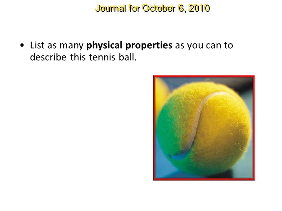 Journal for October 6, 2010 List as many physical properties as you can to describe this tennis ball.