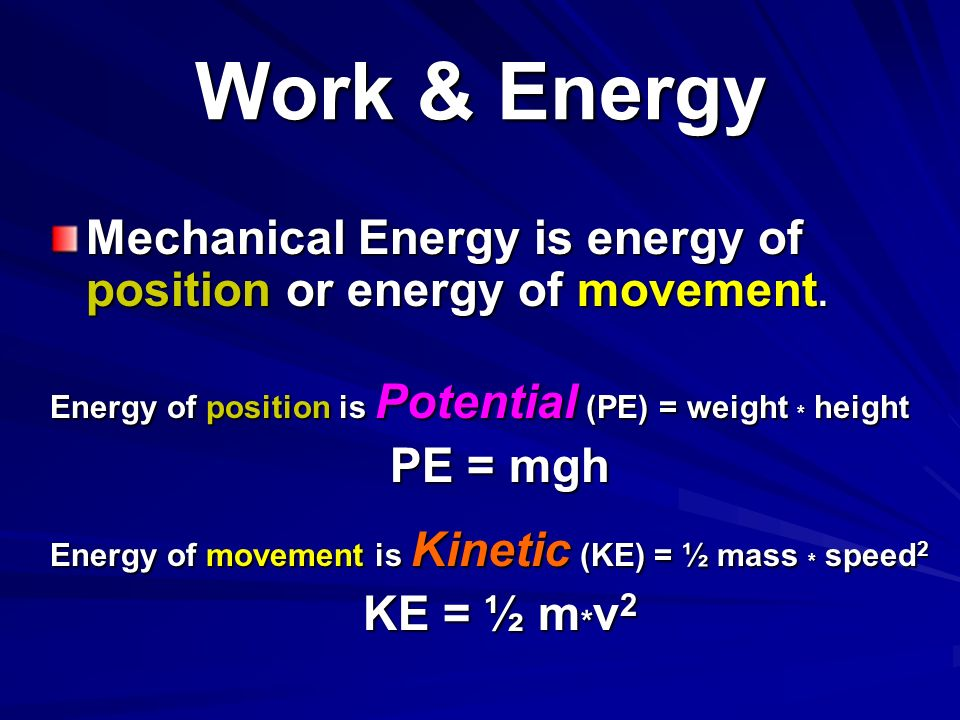 Work & Energy Mechanical Energy is energy of position or energy of movement. Energy of position is Potential (PE) = weight * height.